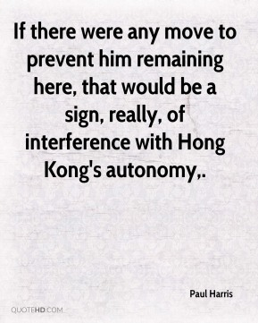 Paul Harris  - If there were any move to prevent him remaining here, that would be a sign, really, of interference with Hong Kong's autonomy.