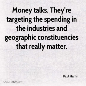 Paul Harris  - Money talks. They're targeting the spending in the industries and geographic constituencies that really matter.