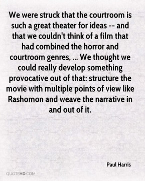 Paul Harris  - We were struck that the courtroom is such a great theater for ideas -- and that we couldn't think of a film that had combined the horror and courtroom genres, ... We thought we could really develop something provocative out of that: structure the movie with multiple points of view like Rashomon and weave the narrative in and out of it.