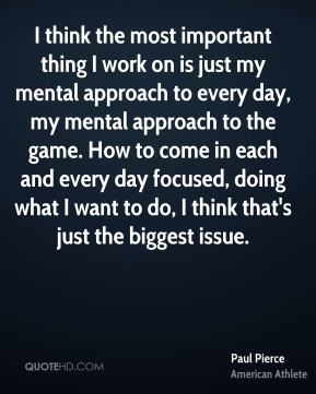 Paul Pierce - I think the most important thing I work on is just my mental approach to every day, my mental approach to the game. How to come in each and every day focused, doing what I want to do, I think that's just the biggest issue.