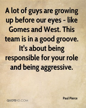 Paul Pierce  - A lot of guys are growing up before our eyes - like Gomes and West. This team is in a good groove. It's about being responsible for your role and being aggressive.
