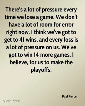 Paul Pierce  - There's a lot of pressure every time we lose a game. We don't have a lot of room for error right now. I think we've got to get to 41 wins, and every loss is a lot of pressure on us. We've got to win 14 more games, I believe, for us to make the playoffs.
