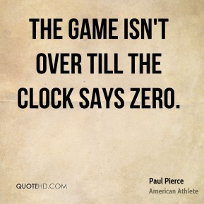 Paul Pierce - The game isn't over till the clock says zero.