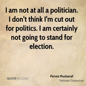 I am not at all a politician. I don't think I'm cut out for politics. I am certainly not going to stand for election.