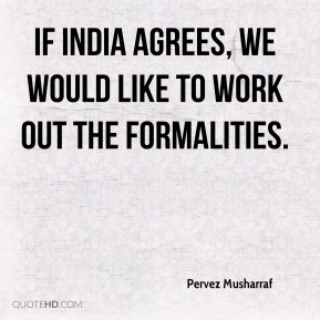 Pervez Musharraf  - If India agrees, we would like to work out the formalities.