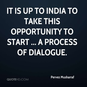 Pervez Musharraf  - It is up to India to take this opportunity to start ... a process of dialogue.