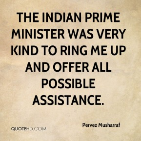 Pervez Musharraf  - The Indian prime minister was very kind to ring me up and offer all possible assistance.
