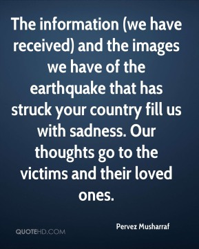 Pervez Musharraf  - The information (we have received) and the images we have of the earthquake that has struck your country fill us with sadness. Our thoughts go to the victims and their loved ones.