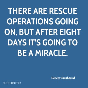 Pervez Musharraf  - There are rescue operations going on, but after eight days it's going to be a miracle.