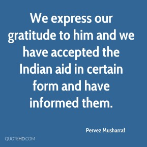 Pervez Musharraf  - We express our gratitude to him and we have accepted the Indian aid in certain form and have informed them.