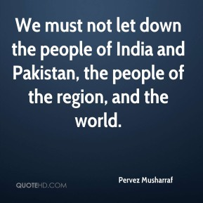Pervez Musharraf  - We must not let down the people of India and Pakistan, the people of the region, and the world.