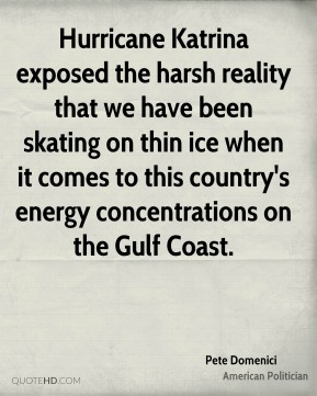 Pete Domenici - Hurricane Katrina exposed the harsh reality that we have been skating on thin ice when it comes to this country's energy concentrations on the Gulf Coast.