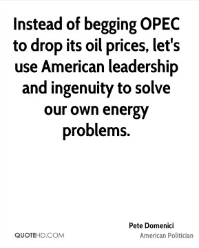 Pete Domenici - Instead of begging OPEC to drop its oil prices, let's use American leadership and ingenuity to solve our own energy problems.