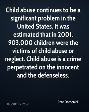 Pete Domenici  - Child abuse continues to be a significant problem in the United States. It was estimated that in 2001, 903,000 children were the victims of child abuse or neglect. Child abuse is a crime perpetrated on the innocent and the defenseless.