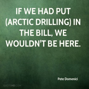 Pete Domenici  - If we had put (Arctic drilling) in the bill, we wouldn't be here.