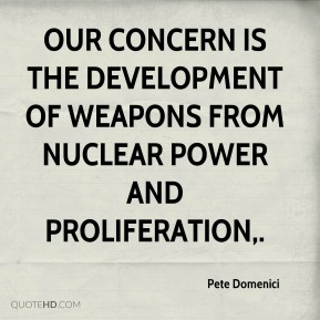 Pete Domenici  - Our concern is the development of weapons from nuclear power and proliferation.