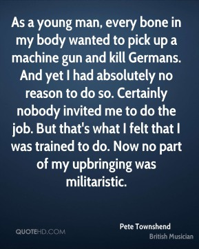 Pete Townshend - As a young man, every bone in my body wanted to pick up a machine gun and kill Germans. And yet I had absolutely no reason to do so. Certainly nobody invited me to do the job. But that's what I felt that I was trained to do. Now no part of my upbringing was militaristic.