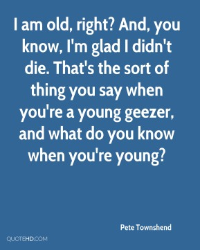 I am old, right? And, you know, I'm glad I didn't die. That's the sort of thing you say when you're a young geezer, and what do you know when you're young?