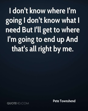 I don't know where I'm going I don't know what I need But I'll get to where I'm going to end up And that's all right by me.