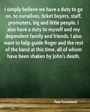 I simply believe we have a duty to go on, to ourselves, ticket buyers, staff, promoters, big and little people. I also have a duty to myself and my dependent family and friends. I also want to help guide Roger and the rest of the band at this time, all of whom have been shaken by John's death.