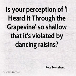 Pete Townshend  - Is your perception of 'I Heard It Through the Grapevine' so shallow that it's violated by dancing raisins?
