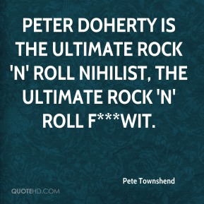 Pete Townshend  - Peter Doherty is the ultimate rock 'n' roll nihilist, the ultimate rock 'n' roll f***wit.