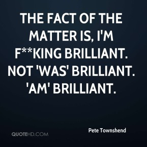 The fact of the matter is, I'm f**king brilliant. Not 'was' brilliant. 'Am' brilliant.