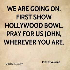 We are going on. First show Hollywood Bowl. Pray for us John, wherever you are.