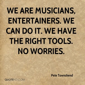 We are musicians, entertainers. We can do it. We have the right tools. No worries.