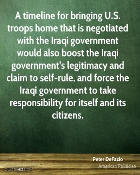 A timeline for bringing U.S. troops home that is negotiated with the Iraqi government would also boost the Iraqi government's legitimacy and claim to self-rule, and force the Iraqi government to take responsibility for itself and its citizens.