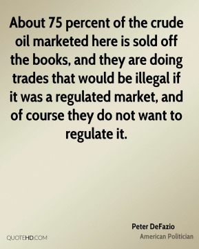 Peter DeFazio - About 75 percent of the crude oil marketed here is sold off the books, and they are doing trades that would be illegal if it was a regulated market, and of course they do not want to regulate it.