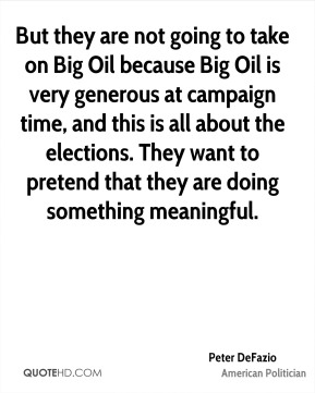 But they are not going to take on Big Oil because Big Oil is very generous at campaign time, and this is all about the elections. They want to pretend that they are doing something meaningful.