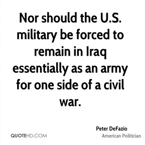 Peter DeFazio - Nor should the U.S. military be forced to remain in Iraq essentially as an army for one side of a civil war.