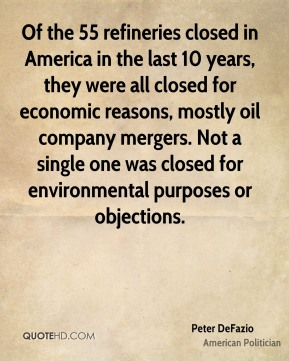 Peter DeFazio - Of the 55 refineries closed in America in the last 10 years, they were all closed for economic reasons, mostly oil company mergers. Not a single one was closed for environmental purposes or objections.
