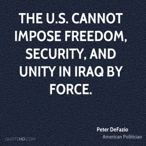 The U.S. cannot impose freedom, security, and unity in Iraq by force.