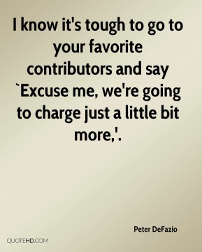 Peter DeFazio  - I know it's tough to go to your favorite contributors and say `Excuse me, we're going to charge just a little bit more,'.