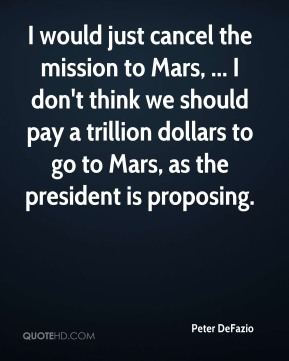 Peter DeFazio  - I would just cancel the mission to Mars, ... I don't think we should pay a trillion dollars to go to Mars, as the president is proposing.