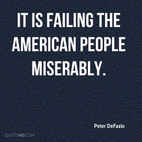 Peter DeFazio  - It is failing the American people miserably.