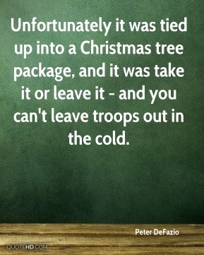 Peter DeFazio  - Unfortunately it was tied up into a Christmas tree package, and it was take it or leave it - and you can't leave troops out in the cold.
