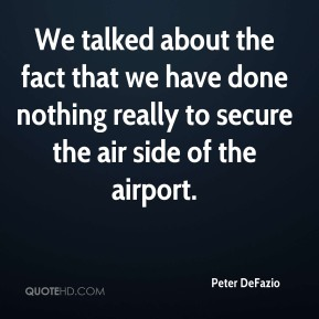 Peter DeFazio  - We talked about the fact that we have done nothing really to secure the air side of the airport.