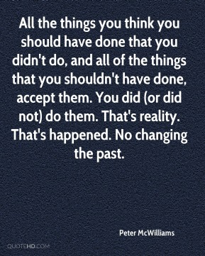 All the things you think you should have done that you didn't do, and all of the things that you shouldn't have done, accept them. You did (or did not) do them. That's reality. That's happened. No changing the past.
