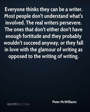Everyone thinks they can be a writer. Most people don't understand what's involved. The real writers persevere. The ones that don't either don't have enough fortitude and they probably wouldn't succeed anyway, or they fall in love with the glamour of writing as opposed to the writing of writing.