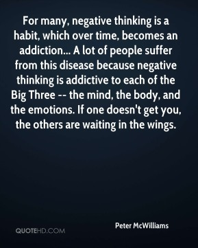 For many, negative thinking is a habit, which over time, becomes an addiction... A lot of people suffer from this disease because negative thinking is addictive to each of the Big Three -- the mind, the body, and the emotions. If one doesn't get you, the others are waiting in the wings.