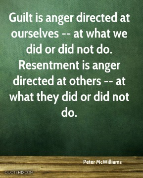 Peter McWilliams  - Guilt is anger directed at ourselves -- at what we did or did not do. Resentment is anger directed at others -- at what they did or did not do.
