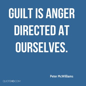 Guilt is anger directed at ourselves.