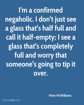 Peter McWilliams  - I'm a confirmed negaholic. I don't just see a glass that's half full and call it half-empty; I see a glass that's completely full and worry that someone's going to tip it over.