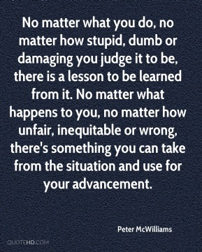 No matter what you do, no matter how stupid, dumb or damaging you judge it to be, there is a lesson to be learned from it. No matter what happens to you, no matter how unfair, inequitable or wrong, there's something you can take from the situation and use for your advancement.