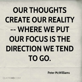 Our thoughts create our reality -- where we put our focus is the direction we tend to go.