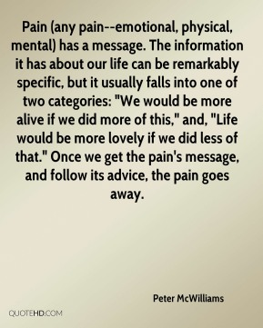 "Peter McWilliams  - Pain (any pain--emotional, physical, mental) has a message. The information it has about our life can be remarkably specific, but it usually falls into one of two categories: ""We would be more alive if we did more of this,"" and, ""Life would be more lovely if we did less of that."" Once we get the pain's message, and follow its advice, the pain goes away."