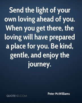 Send the light of your own loving ahead of you. When you get there, the loving will have prepared a place for you. Be kind, gentle, and enjoy the journey.